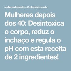 Mulheres depois dos 40: Desintoxica o corpo, reduz o inchaço e regula o pH com esta receita de 2 ingredientes!