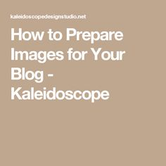 How to Prepare Images for Your Blog - Kaleidoscope