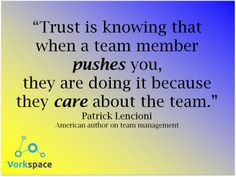 Trust is knowing that when a team member pushes you, they are doing it because they care about the team -- Patrick Lencioni