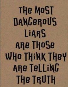 """""""the most dangerous liars are those who think they are telling the truth"""""""