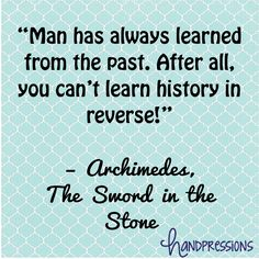 "11 Disney Quotes for Entrepreneurs  ""Man has always learned from the past. After all, you can't learn history in reverse!""     – Archimedes,   The Sword in the Stone  www.handpressions.com"