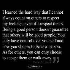 Learned the hard way that I can't always count on other to respect my feelings, even if I respect theirs. Being a good person doesn't guarantee that others will be good people. You only have control over yourself and . Great Quotes, Quotes To Live By, Me Quotes, Motivational Quotes, Inspirational Quotes, Good Heart Quotes, Be True To Yourself Quotes, The Words, In My Feelings