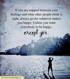 If you are trapped between your feelings and what other people think is right, always go for whatever makes you happy. Unless you want everybody to be happy, except you. —  Unknown   Give The …