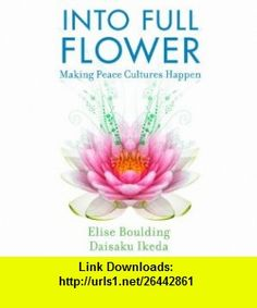 Into Full Flower Making Peace Cultures Happen (9781887917087) Elise Boulding, Daisaku Ikeda , ISBN-10: 188791708X  , ISBN-13: 978-1887917087 ,  , tutorials , pdf , ebook , torrent , downloads , rapidshare , filesonic , hotfile , megaupload , fileserve