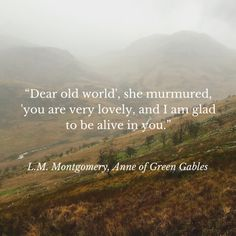 """""""Dear old world', she murmured, 'you are very lovely, and I am glad to be alive in you."""""""
