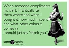 Funny Confession Ecard: When someone compliments my shirt, I frantically tell them where and when I bought it, how much I spent and what other colors it comes in. I should just say 'thank you.'