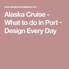 Alaska Cruise - What to do in Port • Design Every Day
