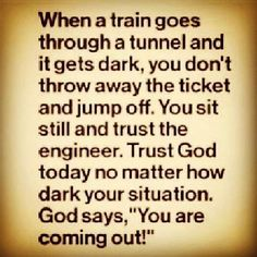"WHEN A TRAIN GOES THROUGH A TUNNEL AND IT GETS DARK, YOU DON'T THROW AWAY THE TICKET AND JUMP OFF. YOU SIT STILL AND TRUST THE ENGINEER. TRUST GOD TODAY NO MATTER HOW DARK YOUR SITUATION. GOD SAYS, "" YOU ARE COMING OUT!"""