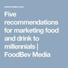 Five recommendations for marketing food and drink to millennials | FoodBev Media
