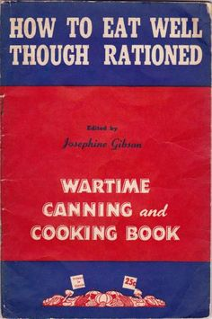 How to Eat Well Though Rationed: Wartime Canning and Cooking Book, edited by: Josephine Gibson (1943) | WarTime Canada