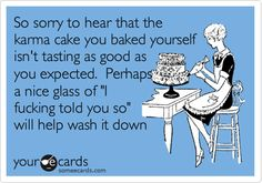 So sorry to hear that the karma cake you baked yourself isn't tasting as good as you expected. Perhaps a nice glass of 'I fucking told you so' will help wash it down.