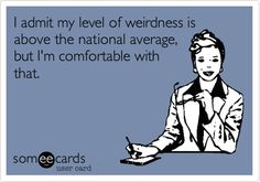 I admit my level of weirdness is above the national average, but I'm comfortable with that. | Confession Ecard | someecards.com