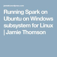 Running Spark on Ubuntu on Windows subsystem for Linux   Jamie Thomson