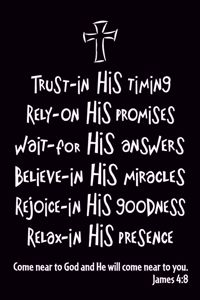 James 4:8 Trust in His timing. Rely on His promises. Wait for His answers. Believe in His miracles. Rejoice in His goodness. relax in His presence. Come near to God and He will come near to you.