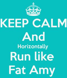 KEEP CALM And Horizontally Run like Fat Amy . Another original poster design created with the Keep Calm-o-matic. Buy this design or create your own original Keep Calm design now. And So It Begins, It Goes On, Pitch Perfect, Perfect Live, Movie Quotes, Funny Quotes, Tv Quotes, Quotable Quotes, Fat Amy