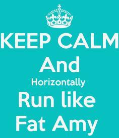 keep calm and horizontal run like fat amy -