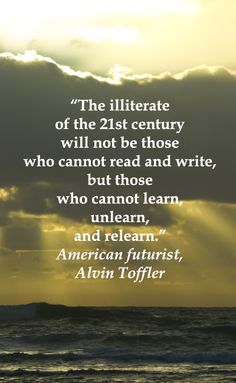 """""""The illiterate of the 21st century will not be those who cannot read and write, but those who cannot learn, unlearn, and relearn."""" American futurist, Alvin Toffler -- Explore 50 quotations on education and learning at http://www.examiner.com/article/fifty-quotations-inspire-education-and-learning"""