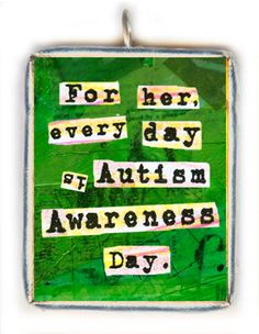 Autism Awareness Quote For Her Every Day is Autism Awareness Day. allisonstrine,