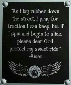 As I l,at rubber down the street, I Ray for traction I can keep, but if I spin and begin to slide, please dear god protect my sweet ride. Biker Quotes, Motorcycle Quotes, Biker Sayings, Trucker Quotes, Motorcycle Art, Bicycle Quotes, Motorcycle Luggage, Classic Motorcycle, Motorcycle Garage