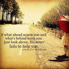 If what ahead scares you and what's behind hurts you just look above, He never fails to help you.