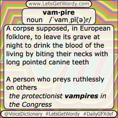 vam·pire noun/ˈvamˌpī(ə)r/  A #corpse supposed, in European #folklore , to leave its #grave at night to #drink the #blood of the living by biting their necks with long pointed #canine #teeth  A person who #preys ruthlessly on others - the protectionist vampires in the Congress  A small #bat that feeds on the #blood of mammals or birds using its two sharp #incisor teeth and #anticoagulant #saliva , found mainly in tropical #America  #LetsGetWordy #dailygfxdef #Vampire #dracula