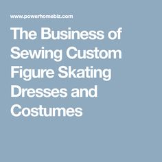 The Business of Sewing Custom Figure Skating Dresses and Costumes