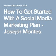 How To Get Started With A Social Media Marketing Plan - Joseph Montes