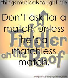 Fiddler on the Roof-matchmaker matchmaker make me a match. Find me a find. Catch me a catch.