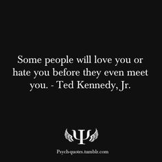 some people will love you or hate you before they even meet you. - ted kennedy, jr.  / don't pre-judge people