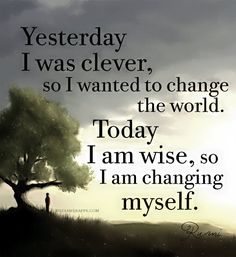 """""""Yesterday I was clever, so I wanted to change the world. Today I am wise, so I am changing myself."""" ~ Rumi"""