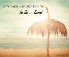 Beach Saying: Let's take a short trip to la la land