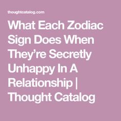 What Each Zodiac Sign Does When They're Secretly Unhappy In A Relationship | Thought Catalog