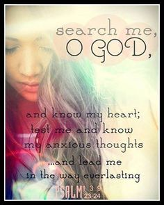 SEARCH ME,  O GOD............LEAD ME TO THE EVERLASTING.