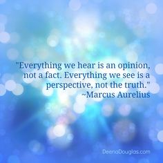 """""""Everything we hear is an opinion, not a fact. Everything we see is a perspective, not the truth."""" ~Marcus Aurelius #quote www.DeenaDouglas.com"""
