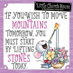 If you wish to move Mountains tomorrow, you must start by lifting stones Today...Little Church Mouse.