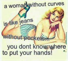 haha kinda raunchy, but i thought it was kinda funny so i couldn't resist posting it. there's nothing wrong with us having curves ladies!