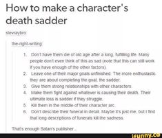 How to make a character's death sadder stevraybro, lne-ngm-wming' Don't have them die ol old age after a long, fumlling I'n'e Many people don't even think of this as sad (note that this can still work ifyou have enough of me other factors) Leave one of Creative Writing Prompts, Book Writing Tips, Writing Words, Writing Help, Writing Skills, Essay Writing, Writing Ideas, Writing Inspiration Prompts, Make A Character