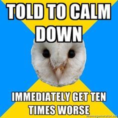 Bipolar Owl on being told to calm down. Does anyone really think that's a good idea?  It always makes things worse, even for people without bipolar.