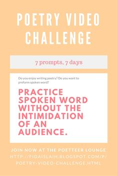 7 PROMPTS, 7 DAYS. SHARPEN YOUR VOICE DISCOVER YOUR POETRY PASSION.  MAKE A VIDEO EVERYDAY TO SHARE YOUR POEM GET FEEDBACK FROM FELLOW PARTICIPANTS.  JOIN NOW AT THE POETTEER LOUNGE.