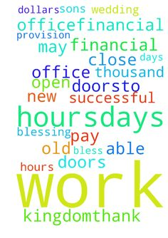 I need prayer for more hours/days to work in my office,financial - I need prayer for more hoursdays to work in my office,financial breakthrough,financial provision to be able to pay 30,000 thousand dollars for my sons wedding in May 2017.For JESUS to open new doors for me and close the old doors.To be very successful so i can be more of a blessing to his kingdom.Thank You and GOD bless. Posted at: https://prayerrequest.com/t/ljq #pray #prayer #request #prayerrequest