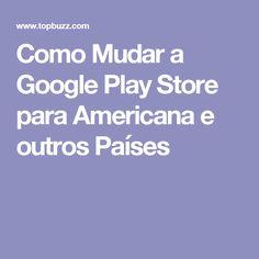 Como Mudar a Google Play Store para Americana e outros Países