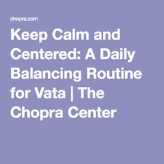 Keep Calm and Centered: A Daily Balancing Routine for Vata | The Chopra Center