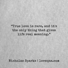 """True love is rare, and it's the only thing that gives life real meaning."" – Nicholas Sparks * loveqns, loveqns.com, quote, quotes, story, passion, love, desire, lust, romance, romanticism, heartbreak, heartbroken, longing, devotion, poetry, paramour, amour, * pinterest.com/ranatasuzuki"