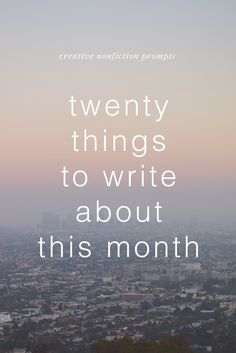 20 Things to Write About this Month   A list of 20 creative nonfiction writing prompts.