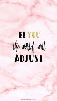 Be YOURSELF!!! You are amazing individual and you are here for a good time, not a long time!!