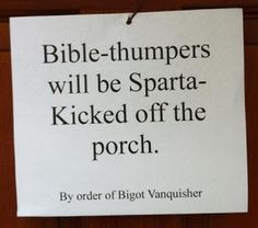 Atheism, Religion, God is Imaginary, The Bible, Door-to-Door Recruitment. Bible-thumpers will be Sparta-Kicked off the porch.