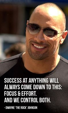"""Success at anything comes down to this: focus and effort, and we control both."" - Dwayne Johnson"
