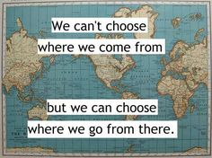 We can't choose where we come from, but we can choose where we go from there.
