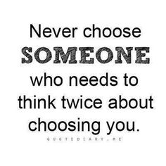 NEVER choose someone who needs to think twice about choosing you! This goes for friendships, family, and bf/gf relationships Now Quotes, Hurt Quotes, Wisdom Quotes, Great Quotes, Words Quotes, Quotes To Live By, Life Quotes, Inspirational Quotes, Awesome Quotes