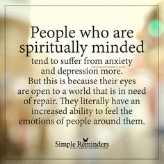 People who are spiritually minded People who are spiritually minded tend to suffer from anxiety and depression more. But this is because their eyes are open to a world that is in need of repair. They literally have an increased ability to feel the emotions of people around them. — Unknown Author
